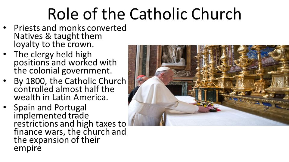 Role of the Catholic Church Priests and monks converted Natives & taught them loyalty to the crown. The clergy held high positions and worked with the