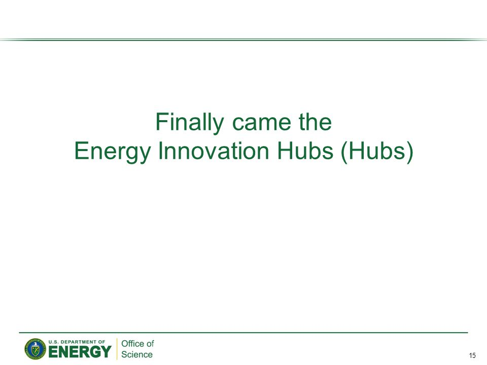 Finally came the Energy Innovation Hubs (Hubs) 15
