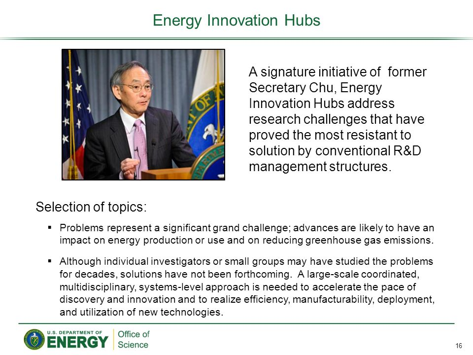 Energy Innovation Hubs 16 A signature initiative of former Secretary Chu, Energy Innovation Hubs address research challenges that have proved the most resistant to solution by conventional R&D management structures.