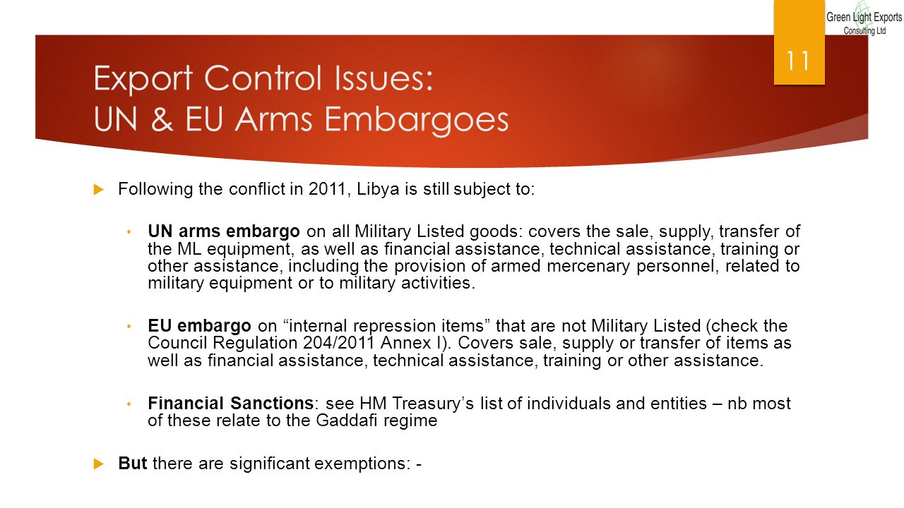 Export Control Issues: UN & EU Arms Embargoes  Following the conflict in 2011, Libya is still subject to: UN arms embargo on all Military Listed goods: covers the sale, supply, transfer of the ML equipment, as well as financial assistance, technical assistance, training or other assistance, including the provision of armed mercenary personnel, related to military equipment or to military activities.