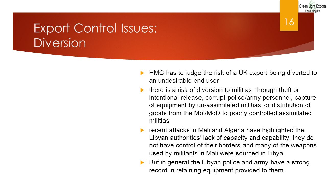 Export Control Issues: Diversion  HMG has to judge the risk of a UK export being diverted to an undesirable end user  there is a risk of diversion to militias, through theft or intentional release, corrupt police/army personnel, capture of equipment by un-assimilated militias, or distribution of goods from the MoI/MoD to poorly controlled assimilated militias  recent attacks in Mali and Algeria have highlighted the Libyan authorities' lack of capacity and capability; they do not have control of their borders and many of the weapons used by militants in Mali were sourced in Libya.