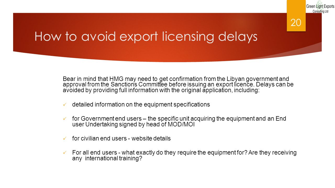 How to avoid export licensing delays Bear in mind that HMG may need to get confirmation from the Libyan government and approval from the Sanctions Committee before issuing an export licence.