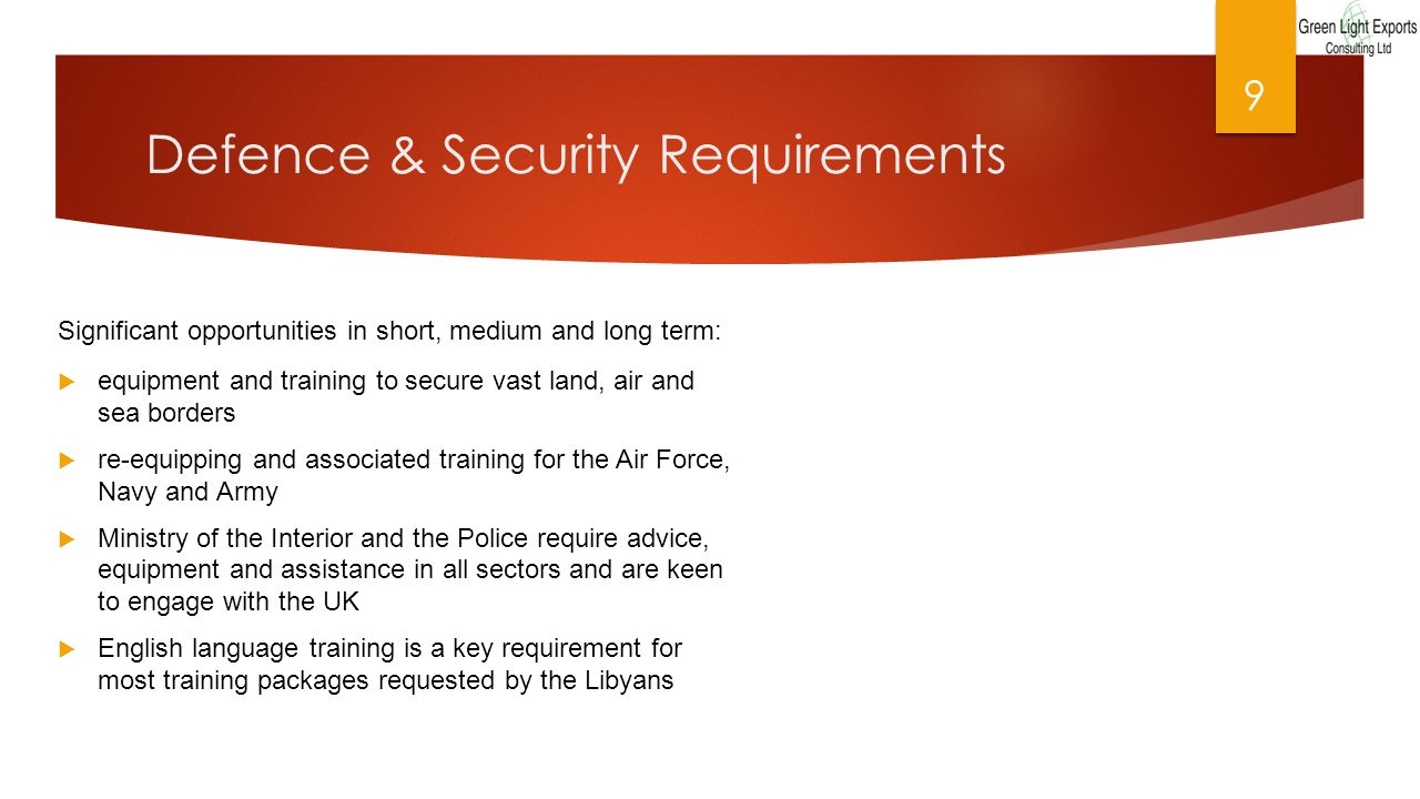 Defence & Security Requirements Significant opportunities in short, medium and long term:  equipment and training to secure vast land, air and sea borders  re-equipping and associated training for the Air Force, Navy and Army  Ministry of the Interior and the Police require advice, equipment and assistance in all sectors and are keen to engage with the UK  English language training is a key requirement for most training packages requested by the Libyans 9
