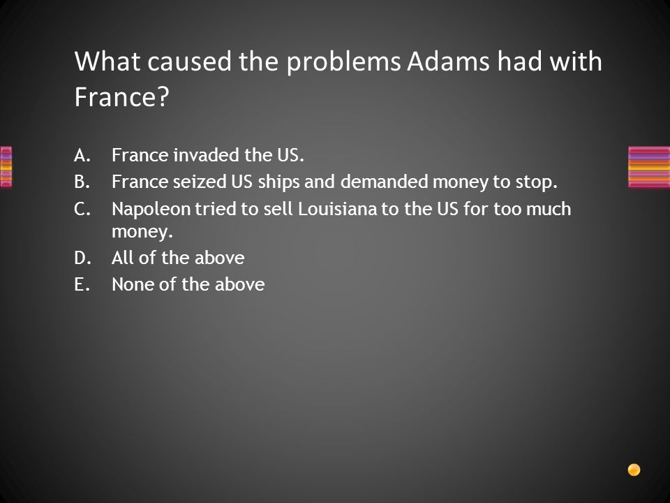 What caused the problems Adams had with France. A.France invaded the US.