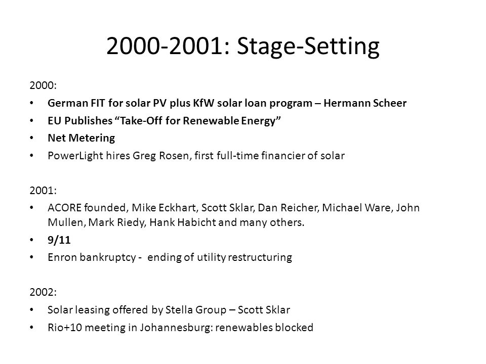 2003-2005: Policy for Financing 2003: First REFF-Wall Street – repeated annually since then by Mike Eckhart, Ken Locklin, Dan Reicher, Michael Ware et al New Energy Finance founded, Michael Liebreich SunEdison founded – PPA model for rooftop solar, Jigar Shah 2003-2004: German 20-year FIT for all renewables, Hans Josef Fell et al 2004: Bonn Renewables 2004 – Gerhard Schroeder, Jurgen Trittin, Hermann Scheer Increasing RPS in the US 2005: Increased VC investment: John Doerr at KPCB, Stephan Dolezalek at VPCP, Raj Atluru at DFJ, Erik Strasser at Mohr Davidow, Nancy Floyd at Nth Power, plus NEA, others