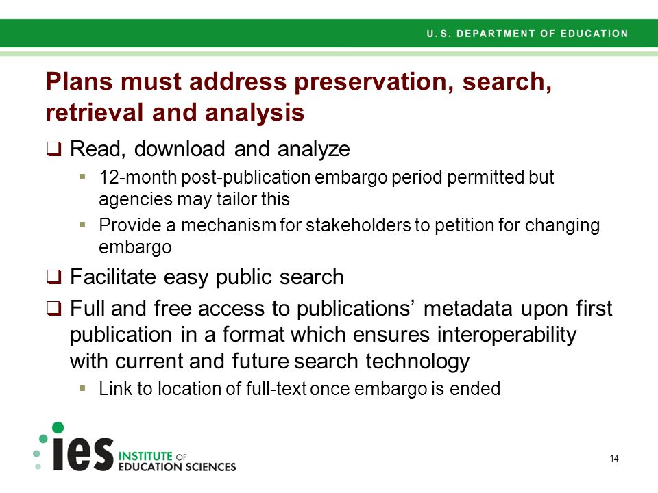 Plans must address preservation, search, retrieval and analysis  Read, download and analyze  12-month post-publication embargo period permitted but agencies may tailor this  Provide a mechanism for stakeholders to petition for changing embargo  Facilitate easy public search  Full and free access to publications' metadata upon first publication in a format which ensures interoperability with current and future search technology  Link to location of full-text once embargo is ended 14