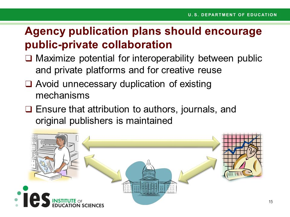 Agency publication plans should encourage public-private collaboration  Maximize potential for interoperability between public and private platforms and for creative reuse  Avoid unnecessary duplication of existing mechanisms  Ensure that attribution to authors, journals, and original publishers is maintained 15