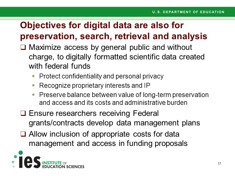 Objectives for digital data are also for preservation, search, retrieval and analysis  Maximize access by general public and without charge, to digitally formatted scientific data created with federal funds  Protect confidentiality and personal privacy  Recognize proprietary interests and IP  Preserve balance between value of long-term preservation and access and its costs and administrative burden  Ensure researchers receiving Federal grants/contracts develop data management plans  Allow inclusion of appropriate costs for data management and access in funding proposals 17