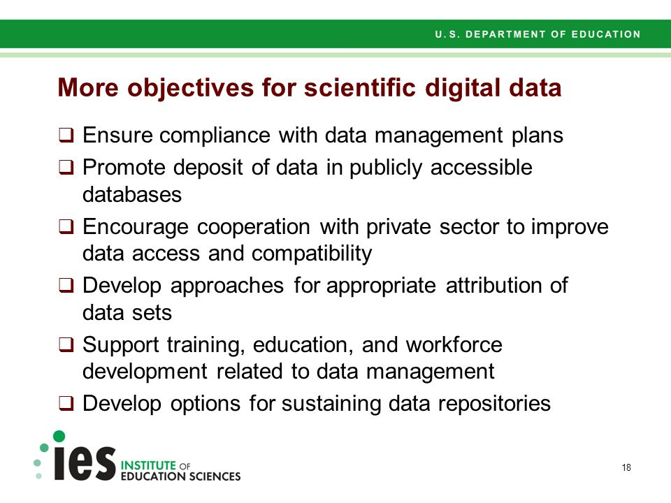 More objectives for scientific digital data  Ensure compliance with data management plans  Promote deposit of data in publicly accessible databases  Encourage cooperation with private sector to improve data access and compatibility  Develop approaches for appropriate attribution of data sets  Support training, education, and workforce development related to data management  Develop options for sustaining data repositories 18