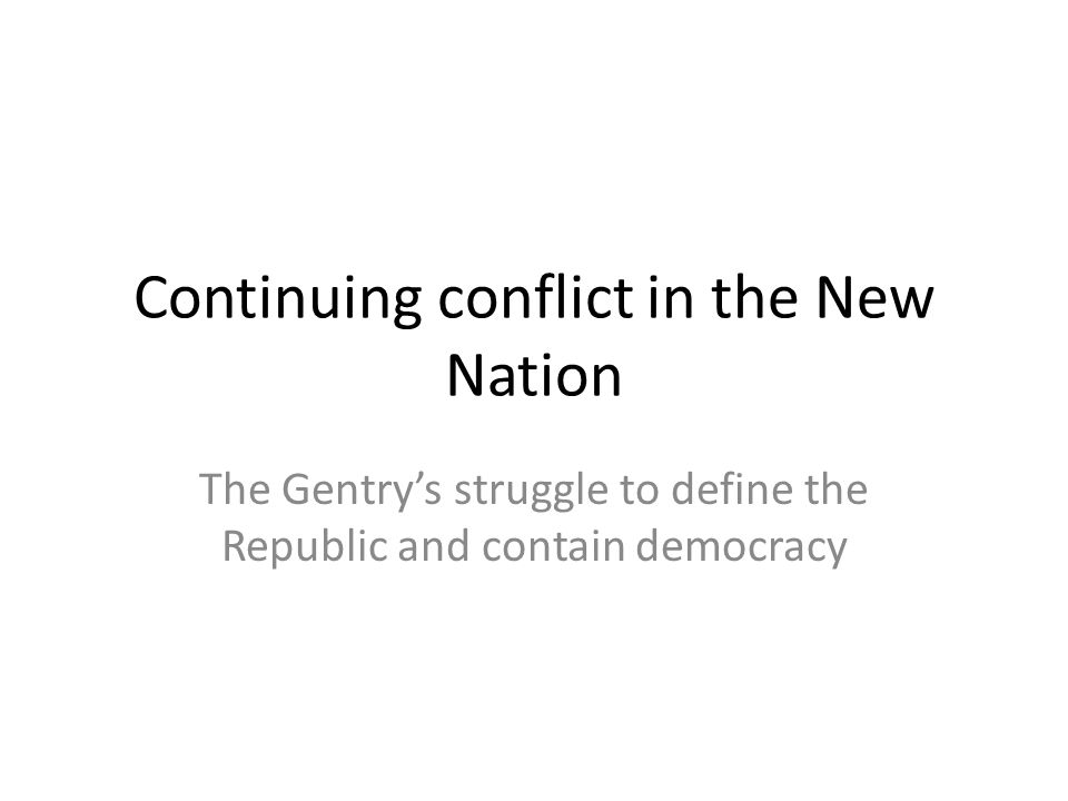 Continuing conflict in the New Nation The Gentry's struggle to define the Republic and contain democracy