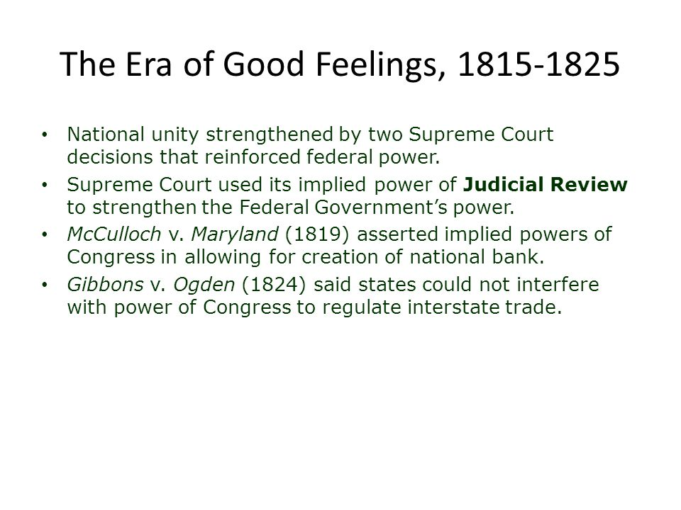 The Era of Good Feelings, 1815-1825 National unity strengthened by two Supreme Court decisions that reinforced federal power. Supreme Court used its i