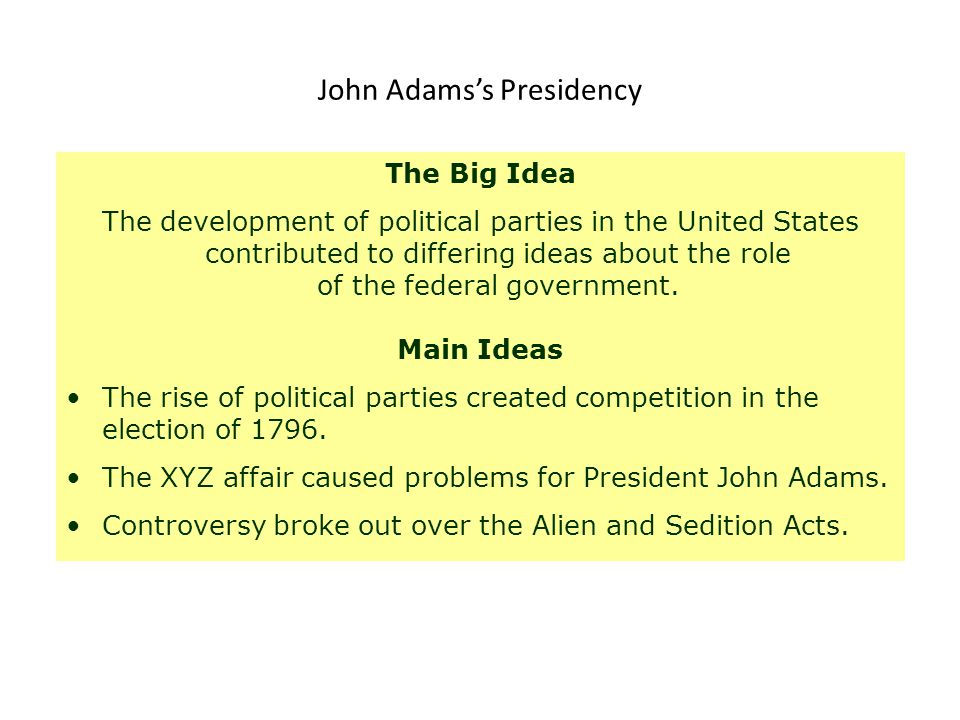 John Adams's Presidency The Big Idea The development of political parties in the United States contributed to differing ideas about the role of the fe