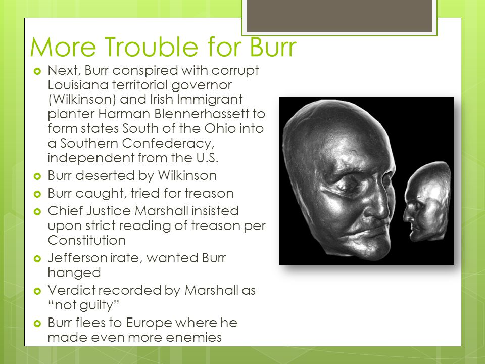 More Trouble for Burr  Next, Burr conspired with corrupt Louisiana territorial governor (Wilkinson) and Irish Immigrant planter Harman Blennerhassett to form states South of the Ohio into a Southern Confederacy, independent from the U.S.