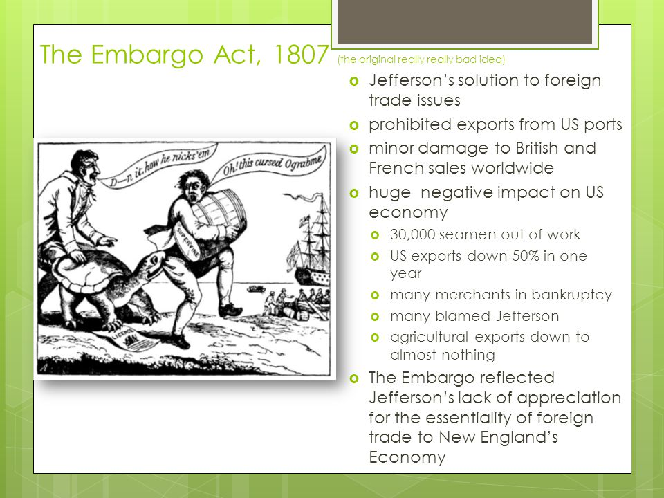 The Embargo Act, 1807 (the original really really bad idea)  Jefferson's solution to foreign trade issues  prohibited exports from US ports  minor damage to British and French sales worldwide  huge negative impact on US economy  30,000 seamen out of work  US exports down 50% in one year  many merchants in bankruptcy  many blamed Jefferson  agricultural exports down to almost nothing  The Embargo reflected Jefferson's lack of appreciation for the essentiality of foreign trade to New England's Economy