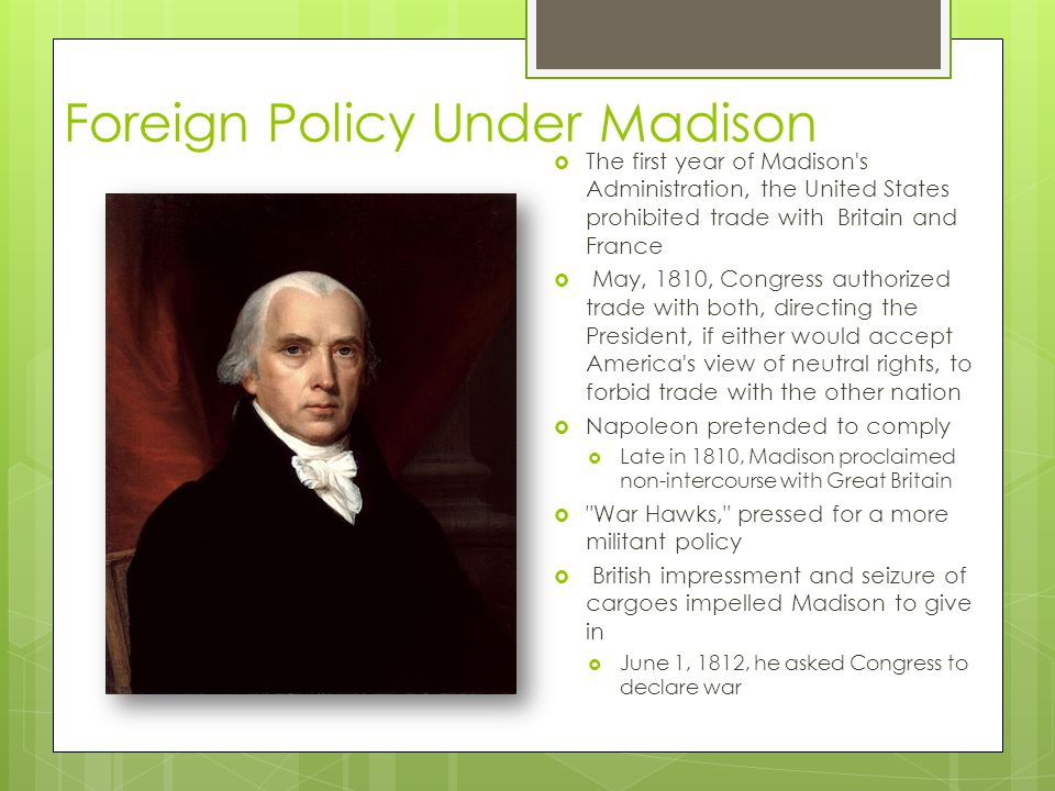 Foreign Policy Under Madison  The first year of Madison s Administration, the United States prohibited trade with Britain and France  May, 1810, Congress authorized trade with both, directing the President, if either would accept America s view of neutral rights, to forbid trade with the other nation  Napoleon pretended to comply  Late in 1810, Madison proclaimed non-intercourse with Great Britain  War Hawks, pressed for a more militant policy  British impressment and seizure of cargoes impelled Madison to give in  June 1, 1812, he asked Congress to declare war