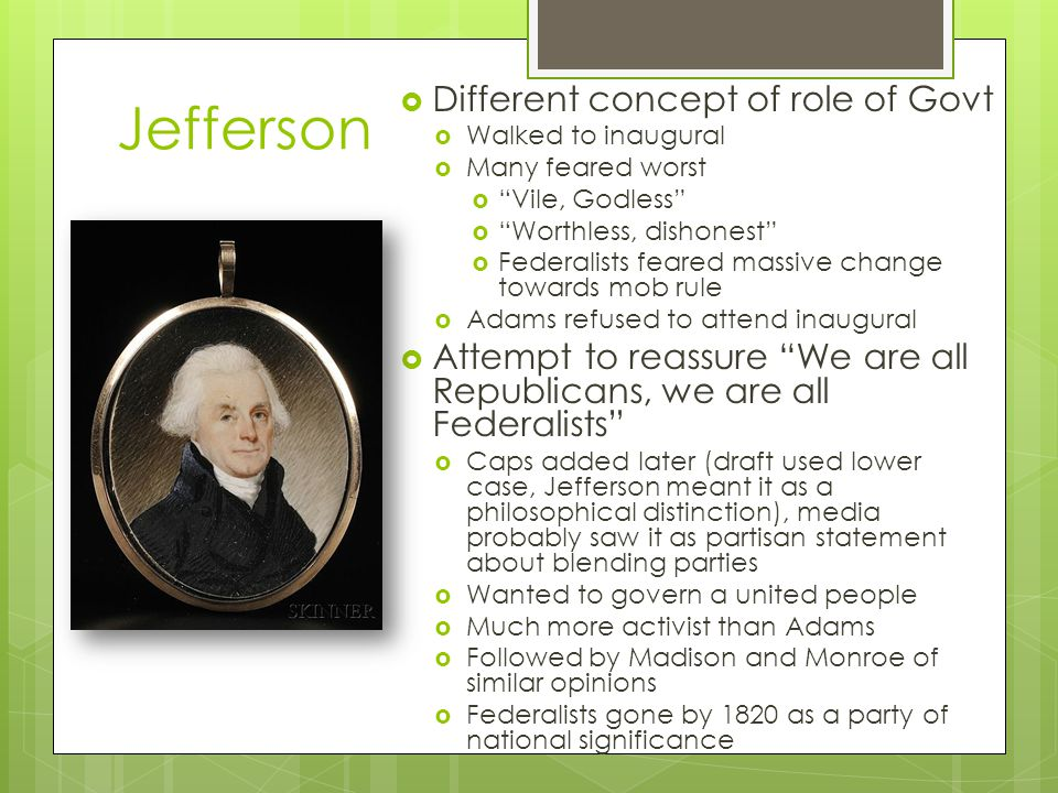 Jefferson  Different concept of role of Govt  Walked to inaugural  Many feared worst  Vile, Godless  Worthless, dishonest  Federalists feared massive change towards mob rule  Adams refused to attend inaugural  Attempt to reassure We are all Republicans, we are all Federalists  Caps added later (draft used lower case, Jefferson meant it as a philosophical distinction), media probably saw it as partisan statement about blending parties  Wanted to govern a united people  Much more activist than Adams  Followed by Madison and Monroe of similar opinions  Federalists gone by 1820 as a party of national significance