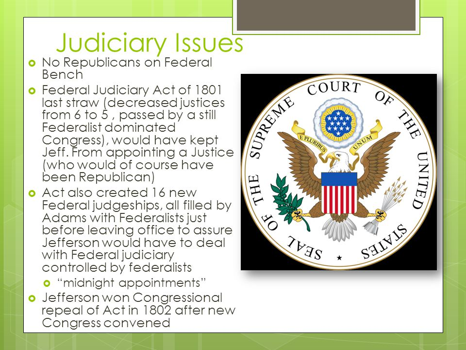 Judiciary Issues  No Republicans on Federal Bench  Federal Judiciary Act of 1801 last straw (decreased justices from 6 to 5, passed by a still Federalist dominated Congress), would have kept Jeff.