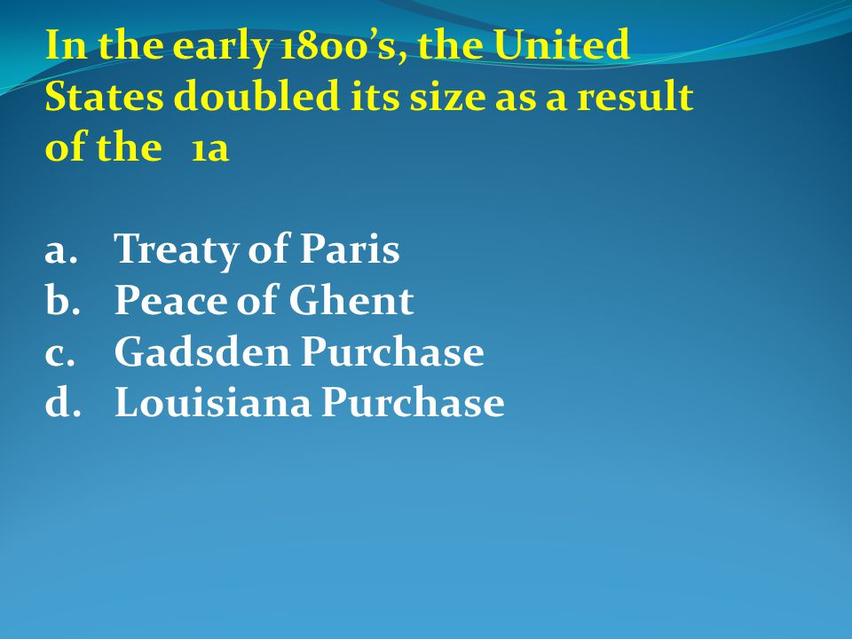 In the early 1800's, the United States doubled its size as a result of the 1a a.Treaty of Paris b.Peace of Ghent c.Gadsden Purchase d.Louisiana Purchase