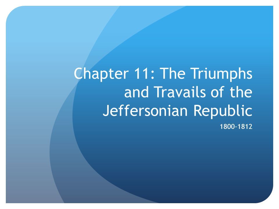 Chapter 11: The Triumphs and Travails of the Jeffersonian Republic 1800-1812
