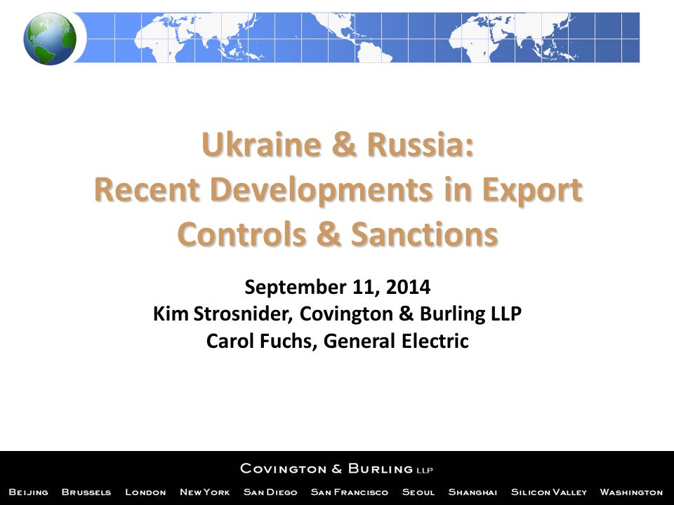 Ukraine & Russia: Recent Developments in Export Controls & Sanctions September 11, 2014 Kim Strosnider, Covington & Burling LLP Carol Fuchs, General Electric