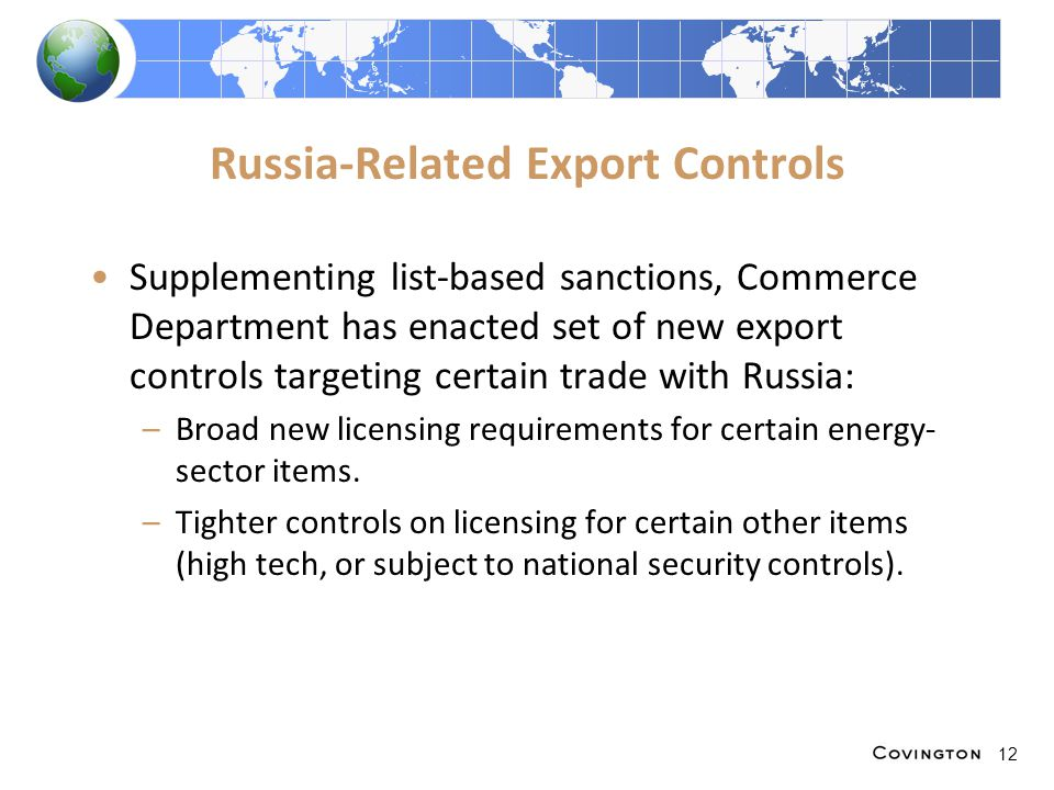 Russia-Related Export Controls Supplementing list-based sanctions, Commerce Department has enacted set of new export controls targeting certain trade with Russia: –Broad new licensing requirements for certain energy- sector items.