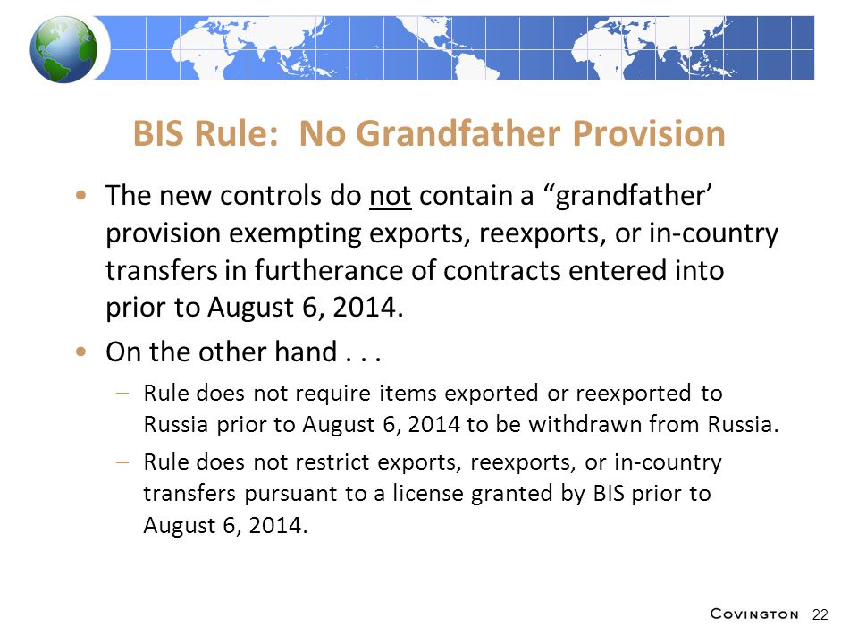 BIS Rule: No Grandfather Provision The new controls do not contain a grandfather' provision exempting exports, reexports, or in-country transfers in furtherance of contracts entered into prior to August 6, 2014.