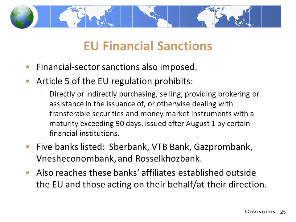 EU Financial Sanctions Financial-sector sanctions also imposed. Article 5 of the EU regulation prohibits: –Directly or indirectly purchasing, selling,