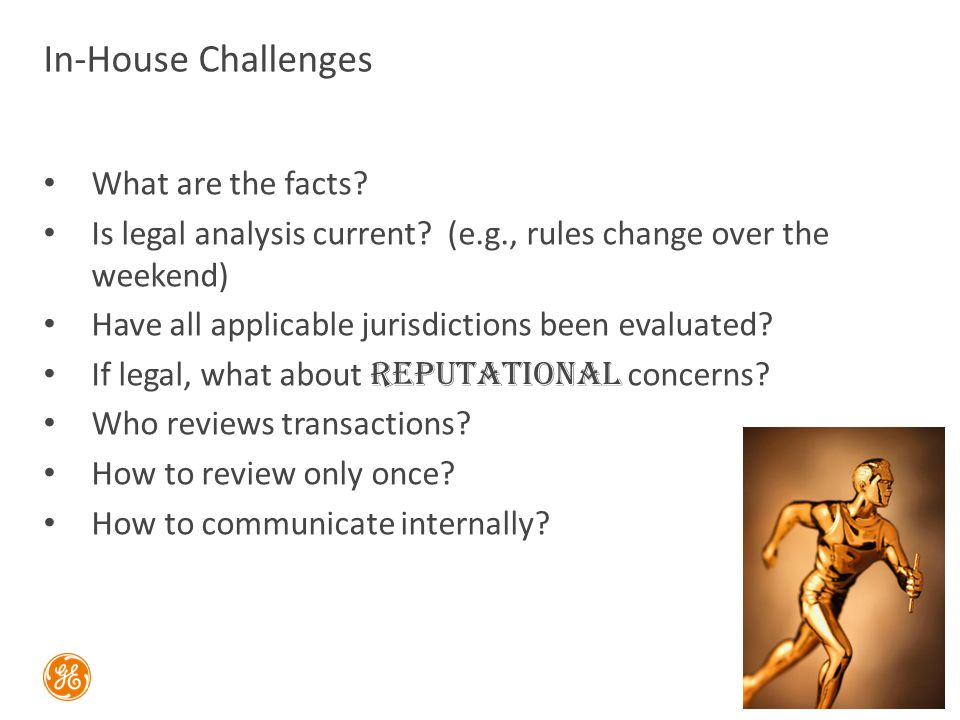 In-House Challenges What are the facts? Is legal analysis current? (e.g., rules change over the weekend) Have all applicable jurisdictions been evalua