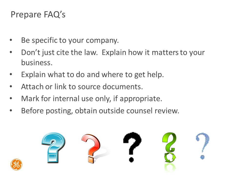 Prepare FAQ's Be specific to your company. Don't just cite the law.