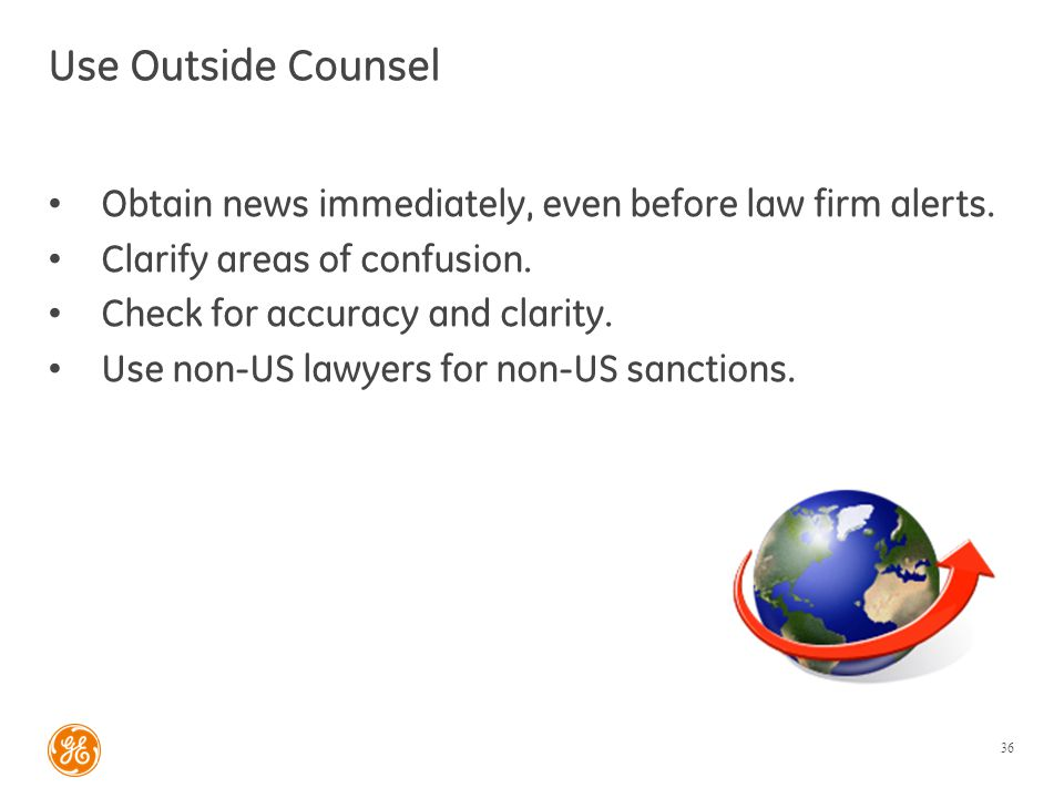 Use Outside Counsel Obtain news immediately, even before law firm alerts. Clarify areas of confusion. Check for accuracy and clarity. Use non-US lawye