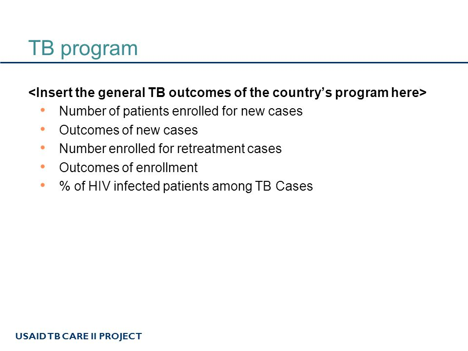 USAID TB CARE II PROJECT TB program Number of patients enrolled for new cases Outcomes of new cases Number enrolled for retreatment cases Outcomes of enrollment % of HIV infected patients among TB Cases