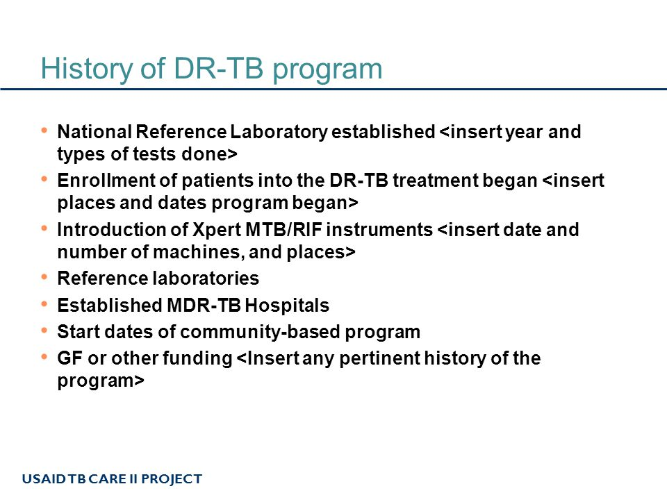 USAID TB CARE II PROJECT History of DR-TB program National Reference Laboratory established Enrollment of patients into the DR-TB treatment began Introduction of Xpert MTB/RIF instruments Reference laboratories Established MDR-TB Hospitals Start dates of community-based program GF or other funding
