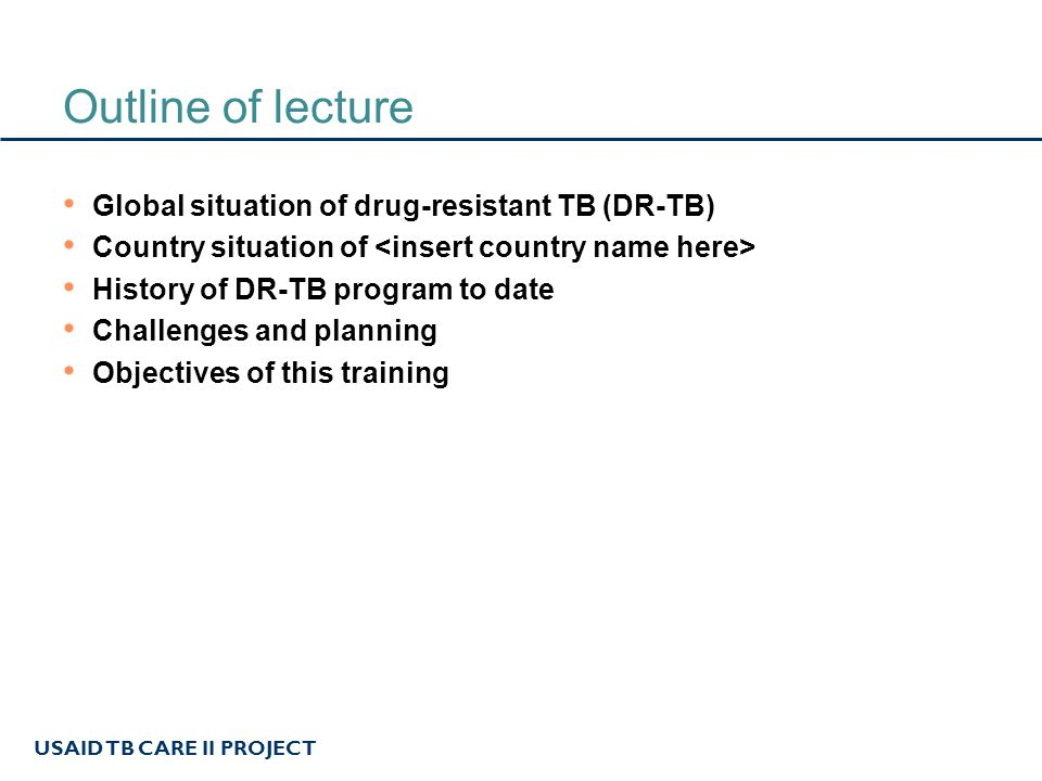 USAID TB CARE II PROJECT Outline of lecture Global situation of drug-resistant TB (DR-TB) Country situation of History of DR-TB program to date Challenges and planning Objectives of this training