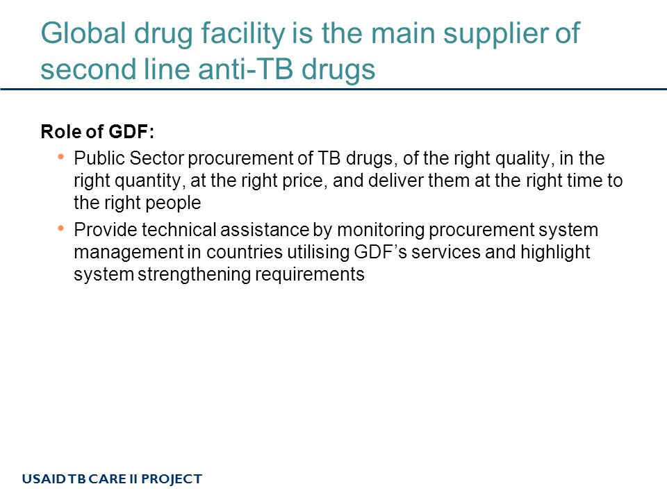 USAID TB CARE II PROJECT Global drug facility is the main supplier of second line anti-TB drugs Role of GDF: Public Sector procurement of TB drugs, of the right quality, in the right quantity, at the right price, and deliver them at the right time to the right people Provide technical assistance by monitoring procurement system management in countries utilising GDF's services and highlight system strengthening requirements