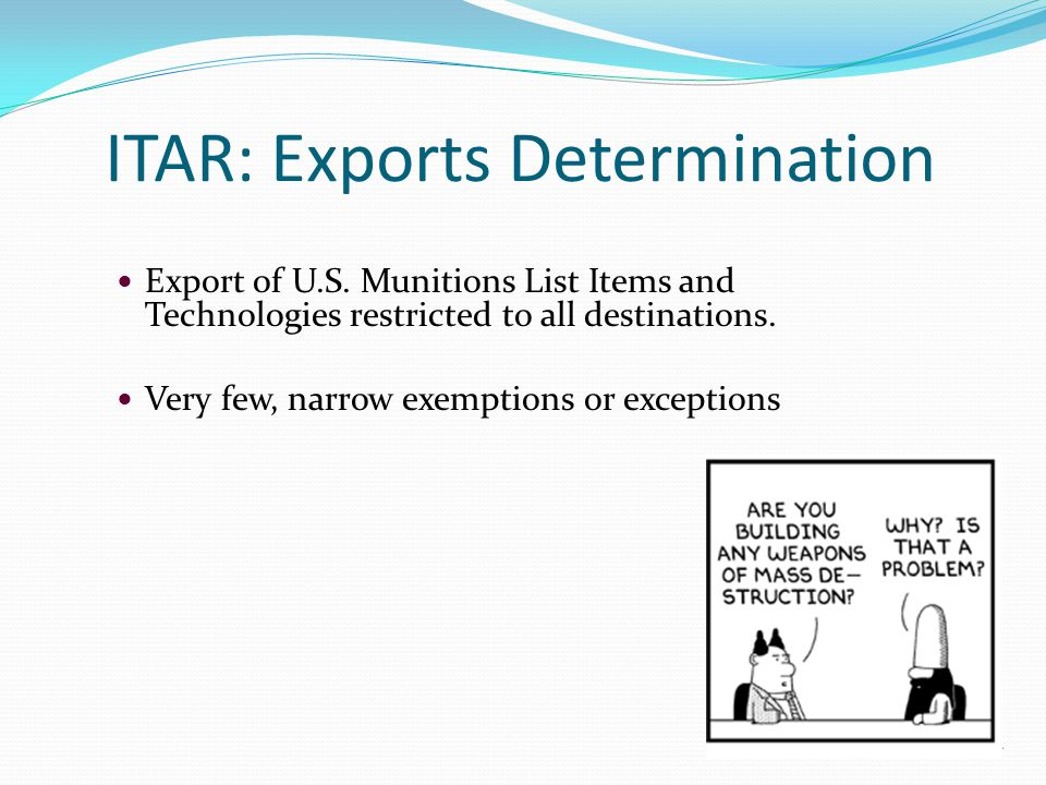 ITAR: Exports Determination Export of U.S. Munitions List Items and Technologies restricted to all destinations. Very few, narrow exemptions or except