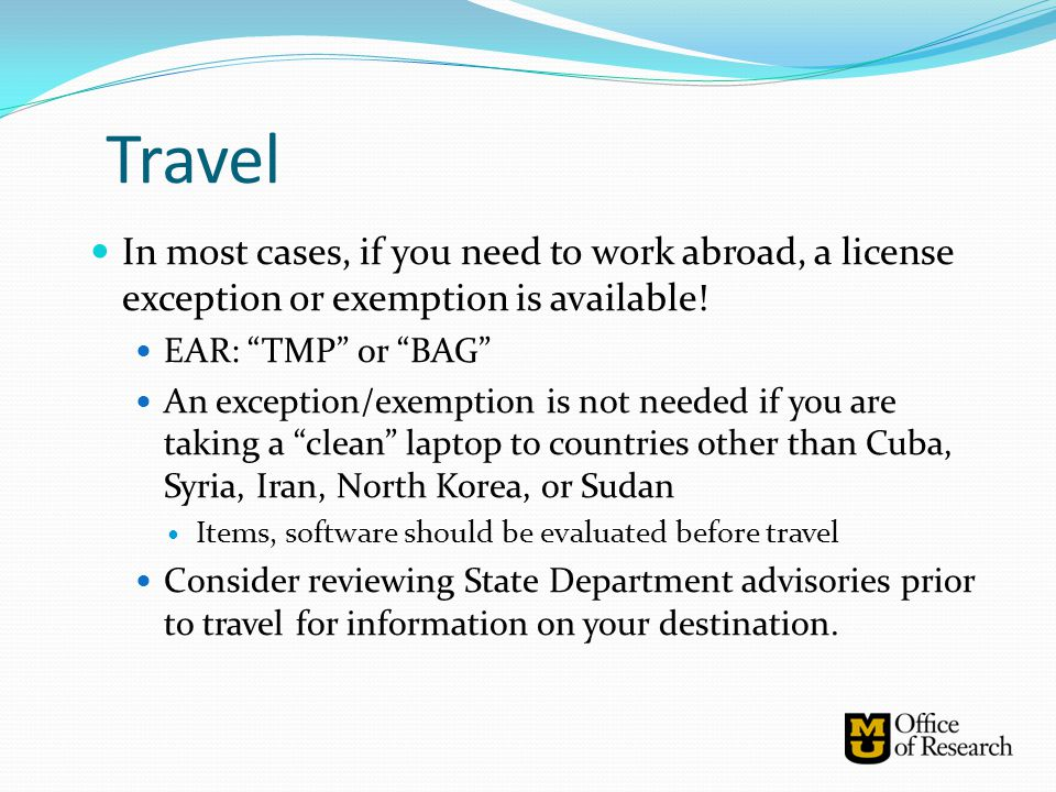 """Travel In most cases, if you need to work abroad, a license exception or exemption is available! EAR: """"TMP"""" or """"BAG"""" An exception/exemption is not nee"""