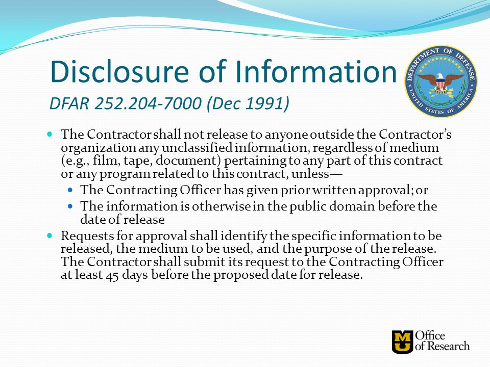 Disclosure of Information DFAR 252.204-7000 (Dec 1991) The Contractor shall not release to anyone outside the Contractor's organization any unclassifi