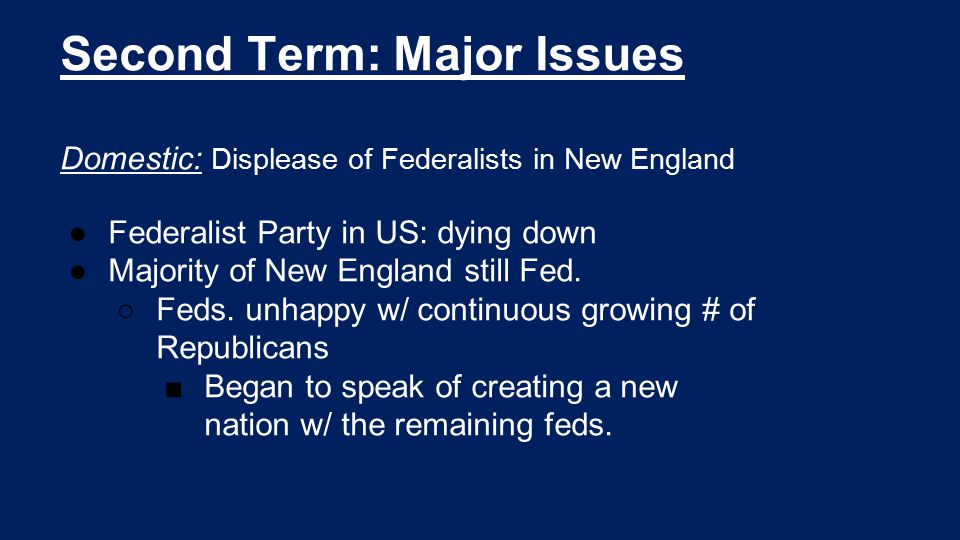 Second Term: Major Issues Domestic: Displease of Federalists in New England ●Federalist Party in US: dying down ●Majority of New England still Fed. ○F