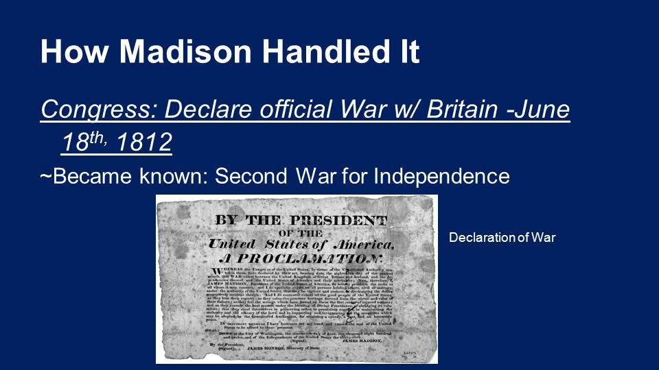 How Madison Handled It Congress: Declare official War w/ Britain -June 18 th, 1812 ~Became known: Second War for Independence Declaration of War