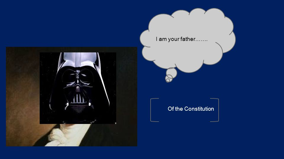 I am your father……. Of the Constitution