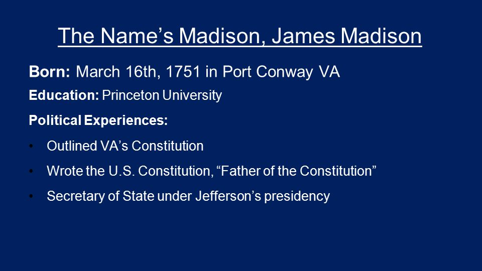 The Name's Madison, James Madison Born: March 16th, 1751 in Port Conway VA Education: Princeton University Political Experiences: Outlined VA's Consti