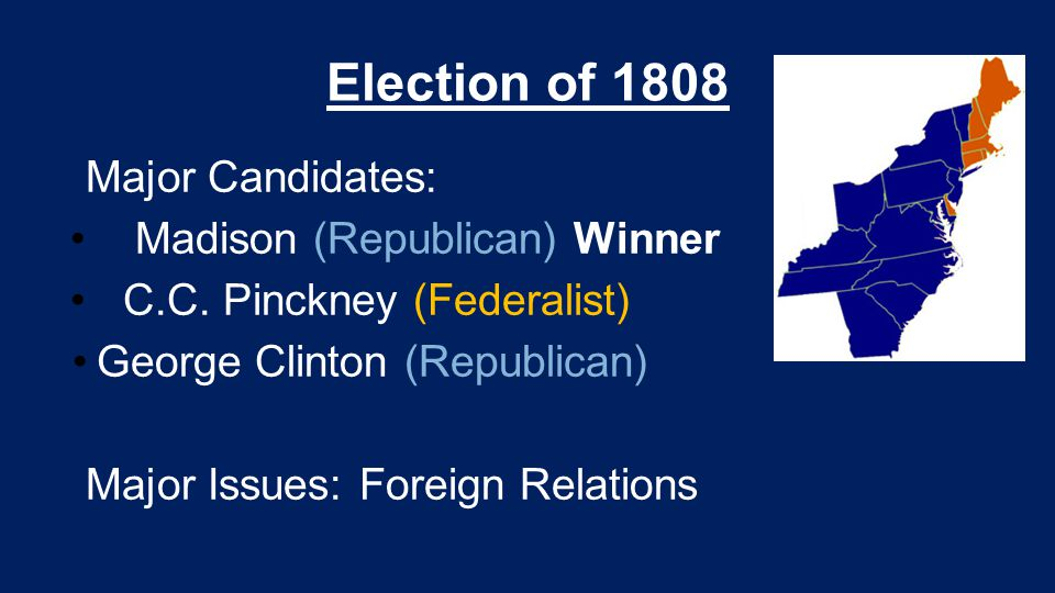 Election of 1808 Major Candidates: Madison (Republican) Winner C.C. Pinckney (Federalist) George Clinton (Republican) Major Issues: Foreign Relations