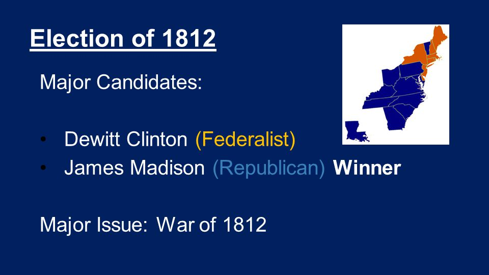 Election of 1812 Major Candidates: Dewitt Clinton (Federalist) James Madison (Republican) Winner Major Issue: War of 1812