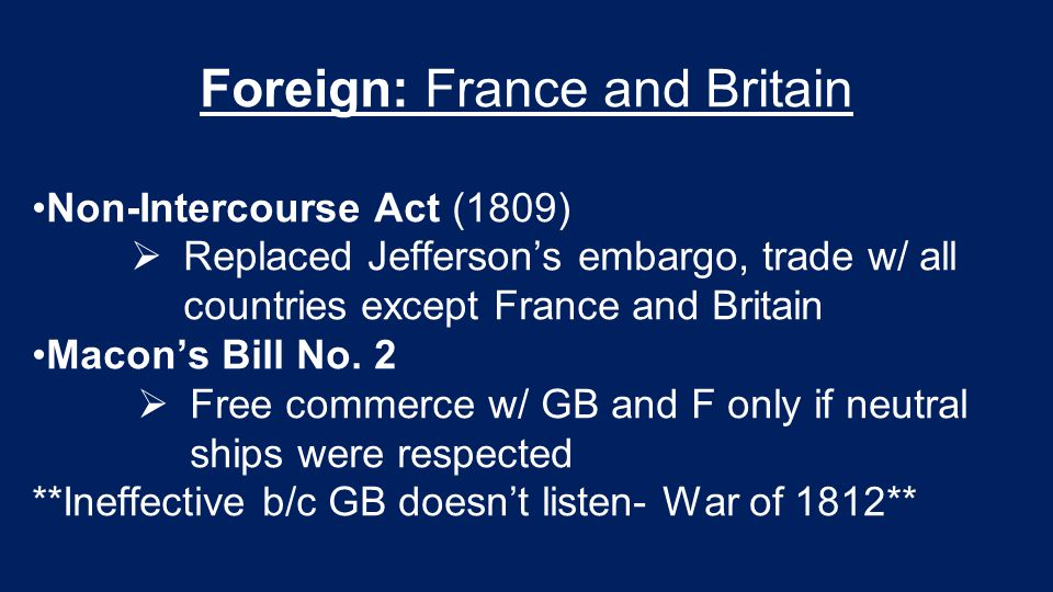 Foreign: France and Britain Non-Intercourse Act (1809)  Replaced Jefferson's embargo, trade w/ all countries except France and Britain Macon's Bill N