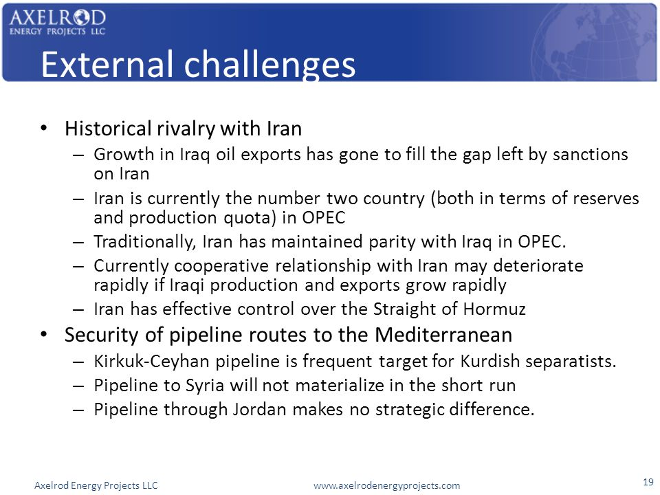 Axelrod Energy Projects LLC www.axelrodenergyprojects.com External challenges Historical rivalry with Iran – Growth in Iraq oil exports has gone to fill the gap left by sanctions on Iran – Iran is currently the number two country (both in terms of reserves and production quota) in OPEC – Traditionally, Iran has maintained parity with Iraq in OPEC.