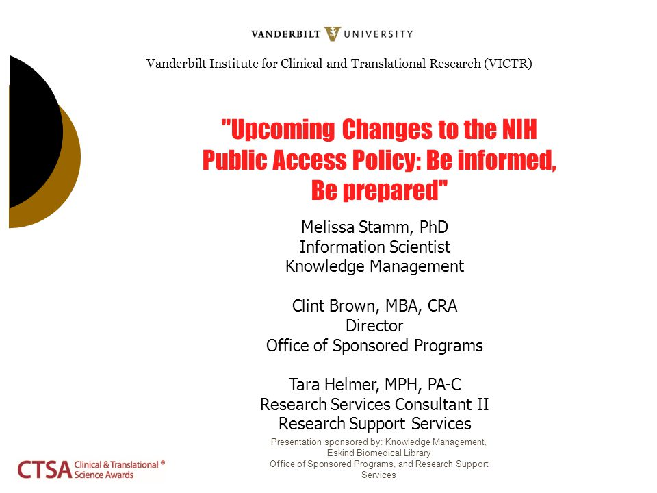 Vanderbilt Institute for Clinical and Translational Research (VICTR) Upcoming Changes to the NIH Public Access Policy: Be informed, Be prepared Melissa Stamm, PhD Information Scientist Knowledge Management Clint Brown, MBA, CRA Director Office of Sponsored Programs Tara Helmer, MPH, PA-C Research Services Consultant II Research Support Services Presentation sponsored by: Knowledge Management, Eskind Biomedical Library Office of Sponsored Programs, and Research Support Services