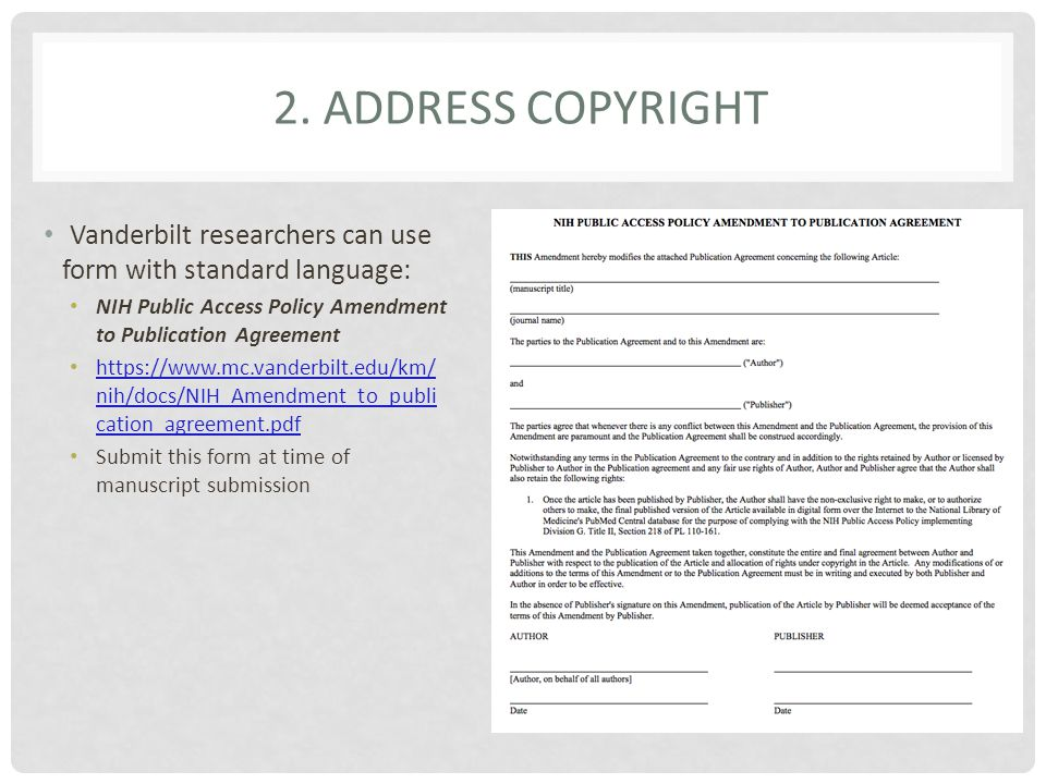 Vanderbilt researchers can use form with standard language: NIH Public Access Policy Amendment to Publication Agreement https://www.mc.vanderbilt.edu/km/ nih/docs/NIH_Amendment_to_publi cation_agreement.pdf https://www.mc.vanderbilt.edu/km/ nih/docs/NIH_Amendment_to_publi cation_agreement.pdf Submit this form at time of manuscript submission 2.