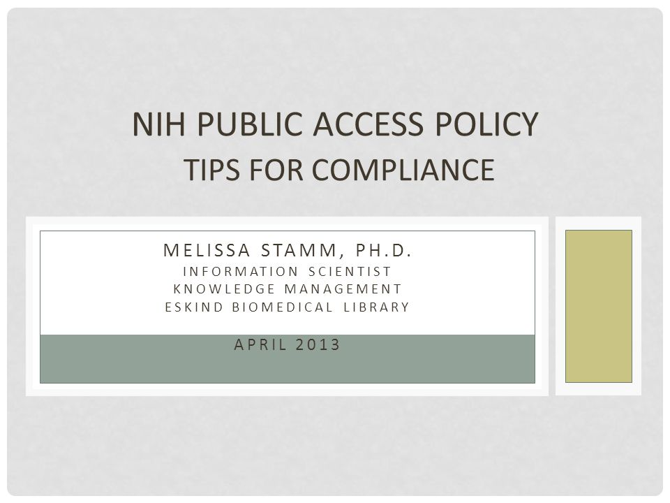 MELISSA STAMM, PH.D. INFORMATION SCIENTIST KNOWLEDGE MANAGEMENT ESKIND BIOMEDICAL LIBRARY APRIL 2013 NIH PUBLIC ACCESS POLICY TIPS FOR COMPLIANCE