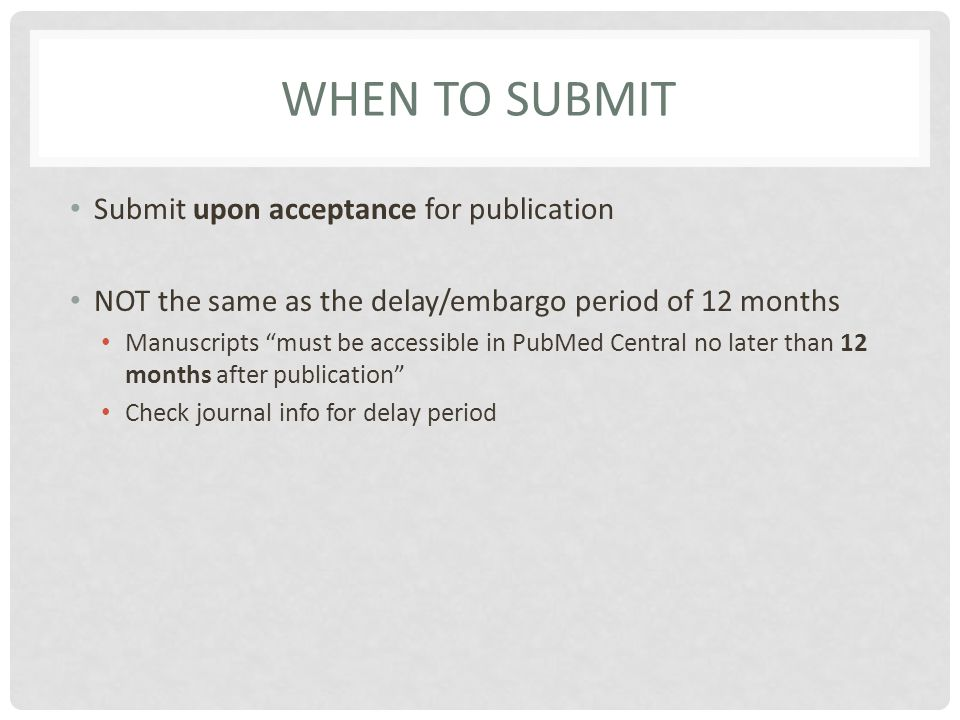 WHEN TO SUBMIT Submit upon acceptance for publication NOT the same as the delay/embargo period of 12 months Manuscripts must be accessible in PubMed Central no later than 12 months after publication Check journal info for delay period