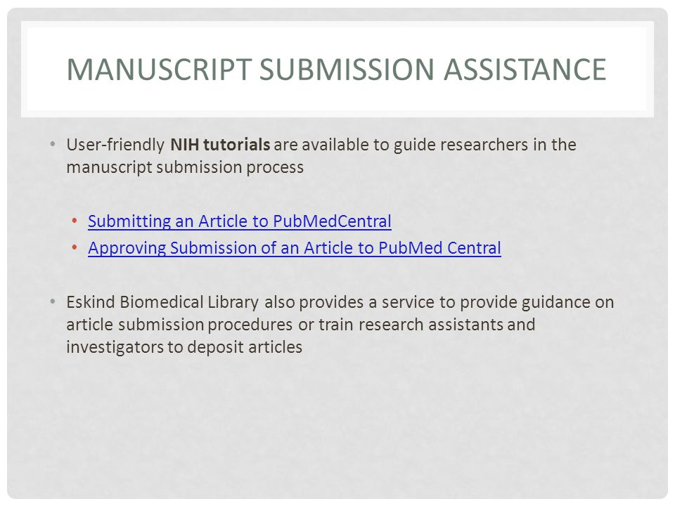 MANUSCRIPT SUBMISSION ASSISTANCE User-friendly NIH tutorials are available to guide researchers in the manuscript submission process Submitting an Article to PubMedCentral Approving Submission of an Article to PubMed Central Eskind Biomedical Library also provides a service to provide guidance on article submission procedures or train research assistants and investigators to deposit articles